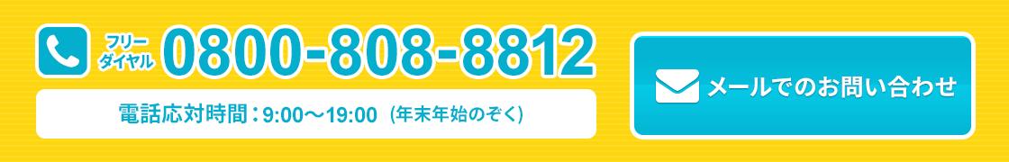 フリーダイヤル0800-808-8812 電話対応時間:9:00~19:00(年末年始除く) メールでのお問い合わせはクリック!